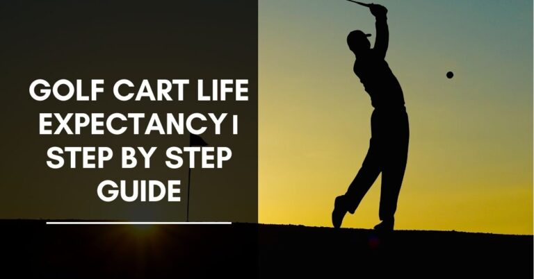 Golf Cart Life Expectancy। Step by Step Guide