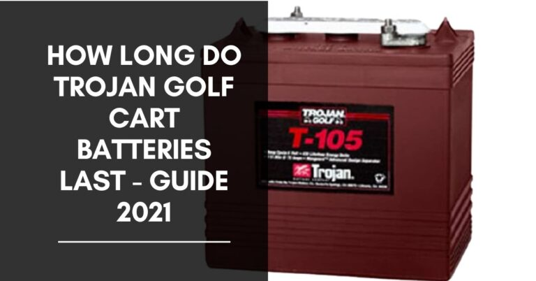 How Long Do Trojan Golf Cart Batteries Last – Guide 2021