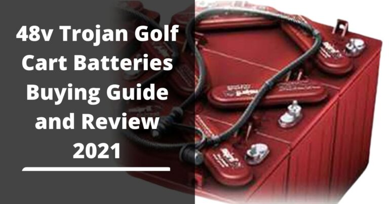 48v Trojan Golf Cart Batteries Buying Guide and Review 2021